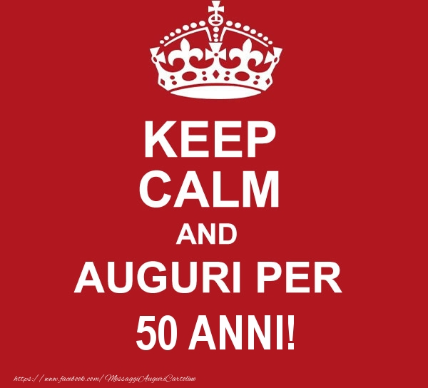 Keep Calm And Auguri Per 50 Anni Messaggiauguricartoline Com