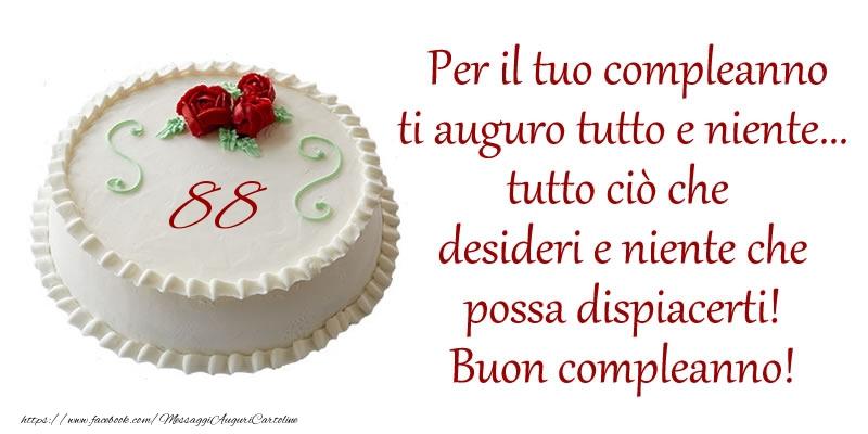 Per il tuo compleanno ti auguro tutto e niente... tutto ciu00f2 che  desideri e niente che  possa dispiacerti!  Buon compleanno 88 anni!