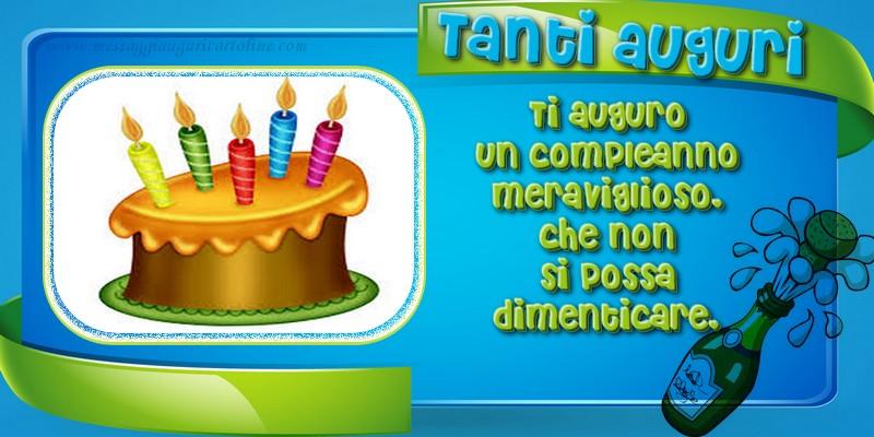 Auguri Tanti auguri, Ti auguro un compleanno meraviglioso, che non si possa dimenticare.