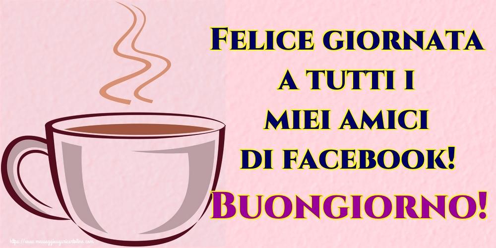 Cartoline di buongiorno - Felice giornata a tutti i miei amici di facebook! Buongiorno!
