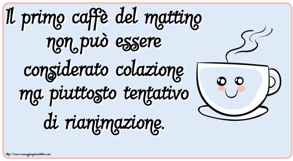 Cartoline di buongiorno - Il primo caffè del mattino non può essere considerato colazione ma piuttosto tentativo di rianimazione.