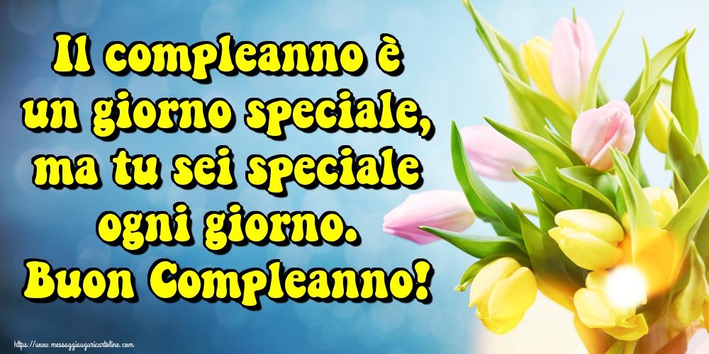 Cartoline di compleanno - Il compleanno è un giorno speciale, ma tu sei speciale ogni giorno. Buon Compleanno!