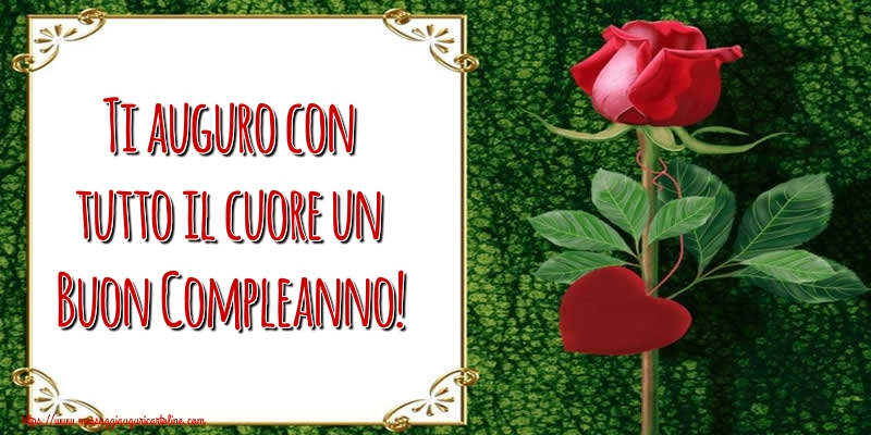 Cartoline di compleanno con rose - Ti auguro con tutto il cuore un Buon Compleanno!