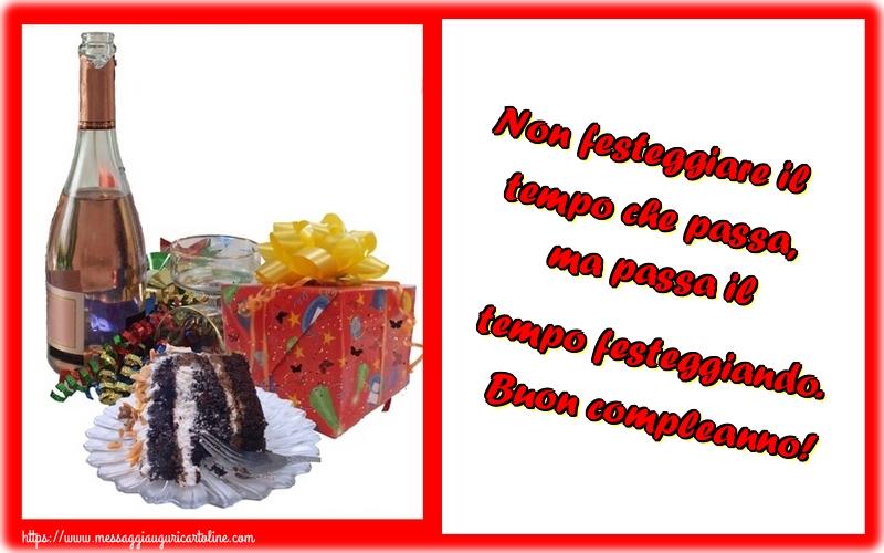 Cartoline di compleanno - Non festeggiare il tempo che passa, ma passa il tempo festeggiando. Buon compleanno!