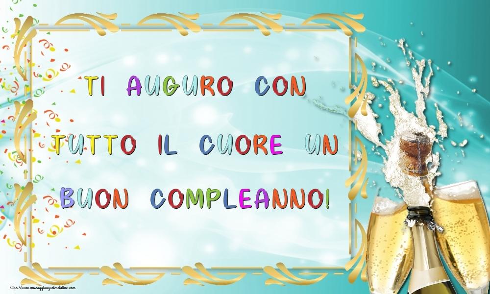 Cartoline di compleanno con champagne - Ti auguro con tutto il cuore un Buon Compleanno!