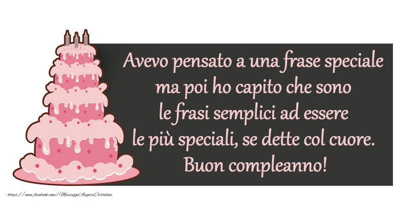 Il più popolari cartoline di compleanno - Avevo pensato a una frase speciale ma poi ho capito che sono le frasi semplici ad essere le più speciali, se dette col cuore. Buon compleanno!