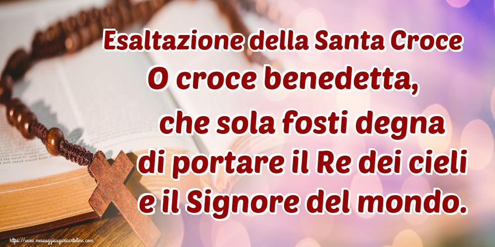 Cartoline per la Esaltazione della Santa Croce - Esaltazione della Santa Croce O croce benedetta, che sola fosti degna di portare il Re dei cieli e il Signore del mondo.