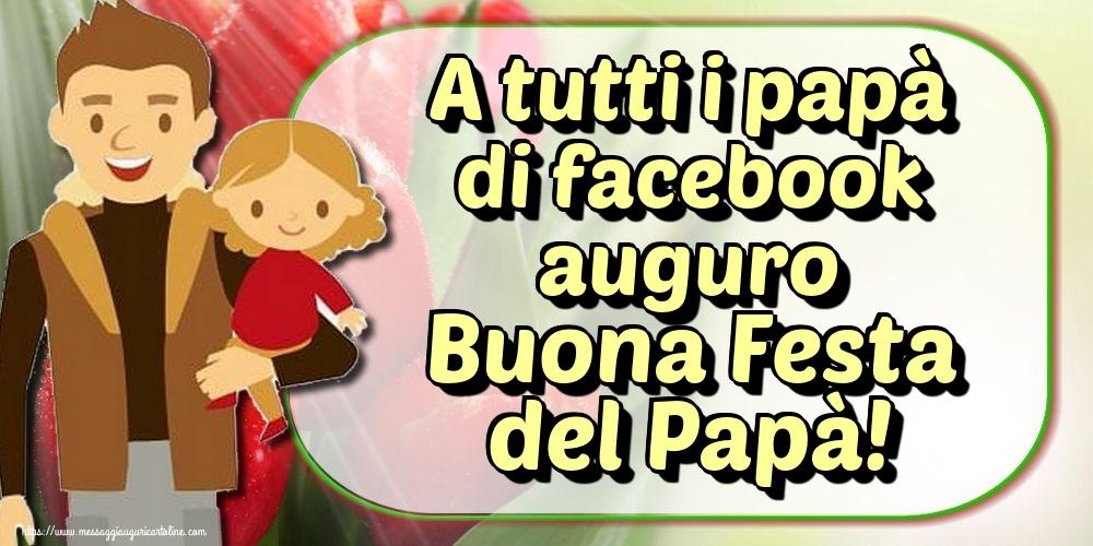 Cartoline per la Festa del Papà - A tutti i papà di facebook auguro Buona Festa del Papà!