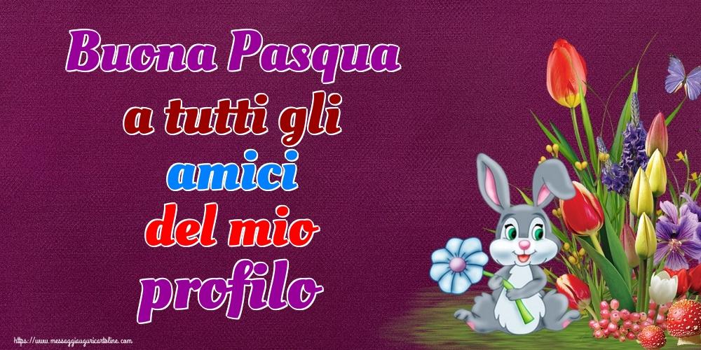 Cartoline di Pasqua - Buona Pasqua a tutti gli amici del mio profilo - messaggiauguricartoline.com