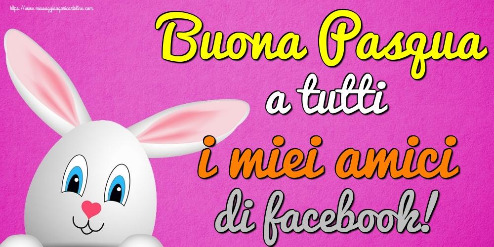 Cartoline di Pasqua - Buona Pasqua a tutti i miei amici di facebook! - messaggiauguricartoline.com