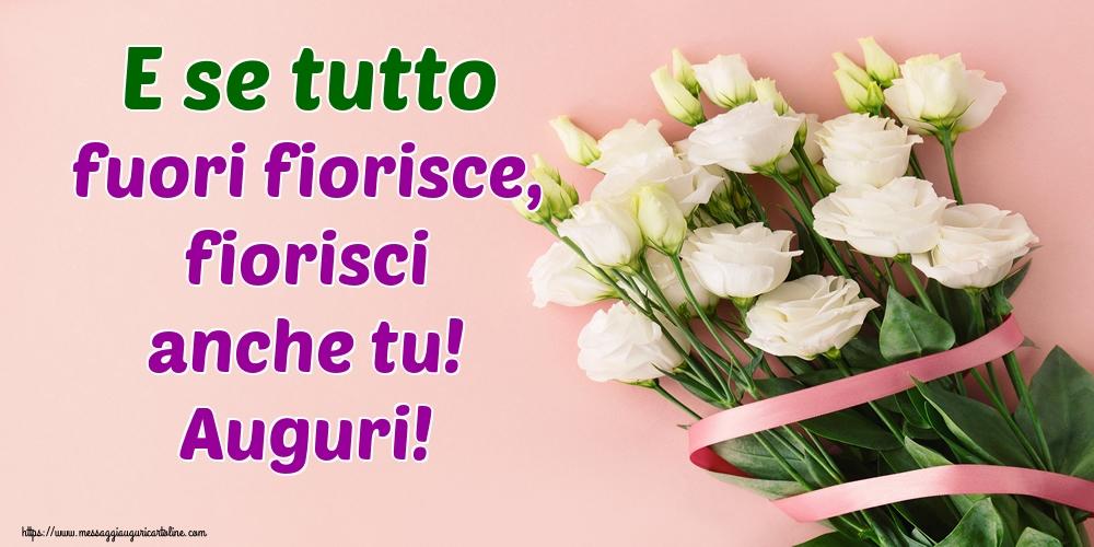 Cartoline di primavera - E se tutto fuori fiorisce, fiorisci anche tu! Auguri!