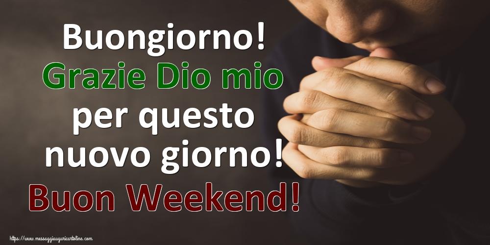 Buongiorno! Grazie Dio mio per questo nuovo giorno! Buon Weekend!