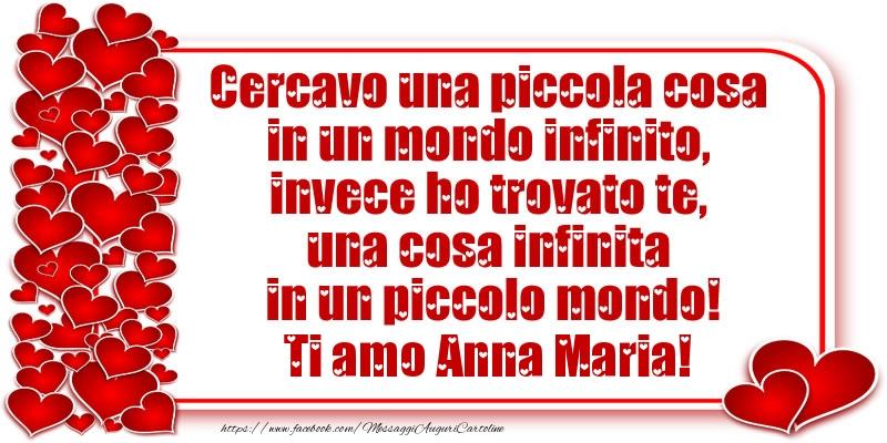Cartoline d'amore - Cercavo una piccola cosa in un mondo infinito, invece ho trovato te, una cosa infinita in un piccolo mondo! Ti amo Anna Maria!
