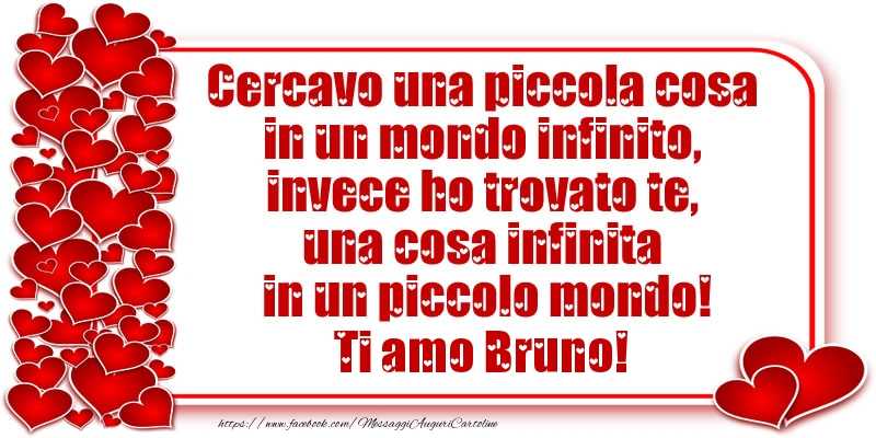Cartoline d'amore - Cercavo una piccola cosa in un mondo infinito, invece ho trovato te, una cosa infinita in un piccolo mondo! Ti amo Bruno!