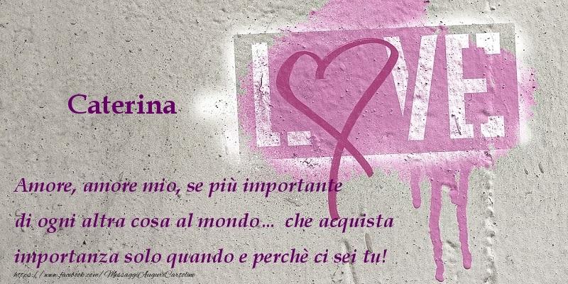 Cartoline d'amore - Amore, amore mio, se piu00f9 importante di ogni altra cosa al mondou2026 che acquista importanza solo quando e perchu00e8 ci sei tu! Caterina