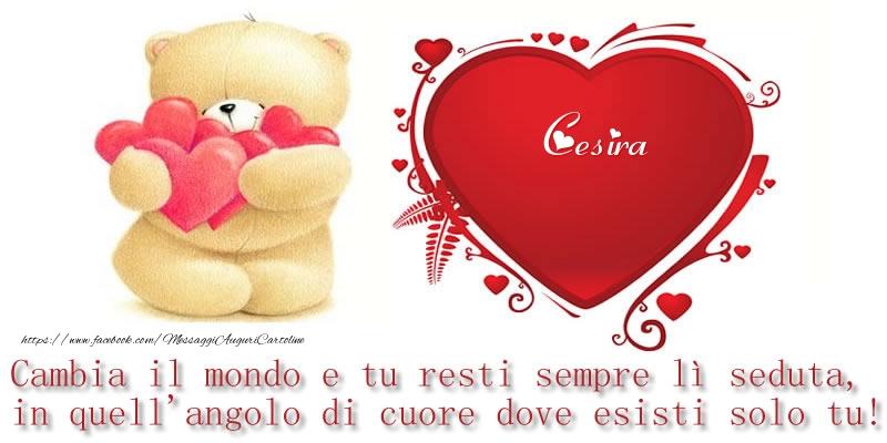 Cartoline d'amore - Il nome Cesira nel cuore: Cambia il mondo e tu resti sempre lì seduta, in quell'angolo di cuore dove esisti solo tu!