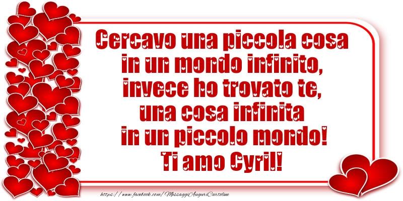 Cartoline d'amore - Cercavo una piccola cosa in un mondo infinito, invece ho trovato te, una cosa infinita in un piccolo mondo! Ti amo Cyril!