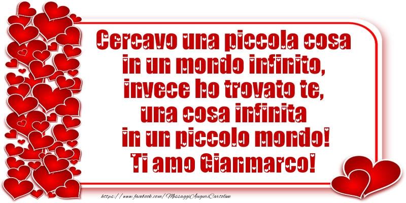 Cartoline d'amore - Cercavo una piccola cosa in un mondo infinito, invece ho trovato te, una cosa infinita in un piccolo mondo! Ti amo Gianmarco!