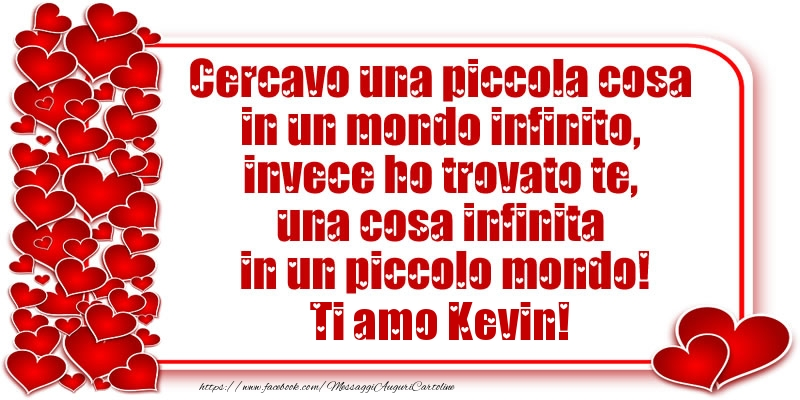 Cartoline d'amore - Cercavo una piccola cosa in un mondo infinito, invece ho trovato te, una cosa infinita in un piccolo mondo! Ti amo Kevin!