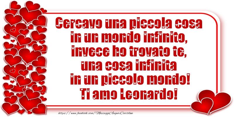Cartoline d'amore - Cercavo una piccola cosa in un mondo infinito, invece ho trovato te, una cosa infinita in un piccolo mondo! Ti amo Leonardo!