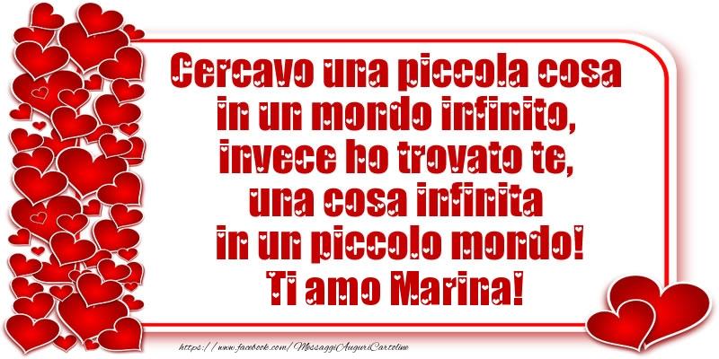 Cartoline d'amore - Cercavo una piccola cosa in un mondo infinito, invece ho trovato te, una cosa infinita in un piccolo mondo! Ti amo Marina!