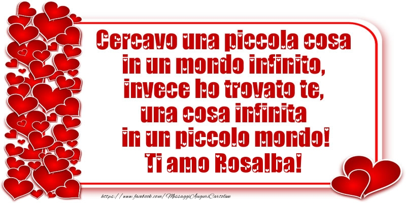 Cartoline d'amore - Cercavo una piccola cosa in un mondo infinito, invece ho trovato te, una cosa infinita in un piccolo mondo! Ti amo Rosalba!