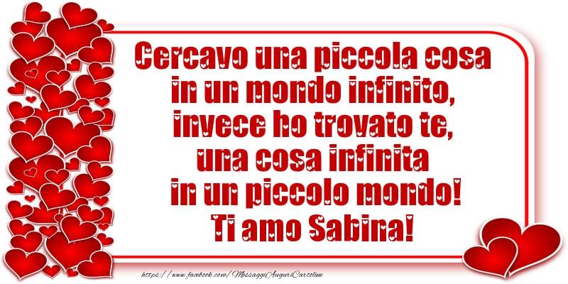 Cartoline d'amore - Cercavo una piccola cosa in un mondo infinito, invece ho trovato te, una cosa infinita in un piccolo mondo! Ti amo Sabina!
