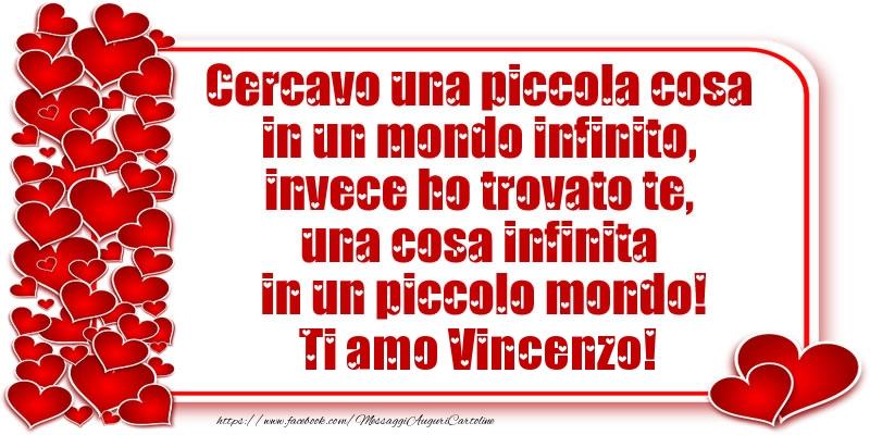 Cartoline d'amore - Cercavo una piccola cosa in un mondo infinito, invece ho trovato te, una cosa infinita in un piccolo mondo! Ti amo Vincenzo!