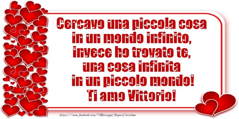 Cartoline d'amore - Cercavo una piccola cosa in un mondo infinito, invece ho trovato te, una cosa infinita in un piccolo mondo! Ti amo Vittorio!