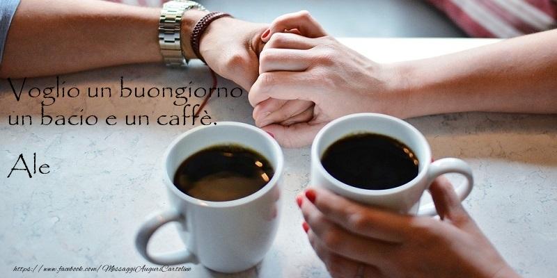 Cartoline di buongiorno - Voglio un buongiorno un bacio e un caffu00e8. Ale