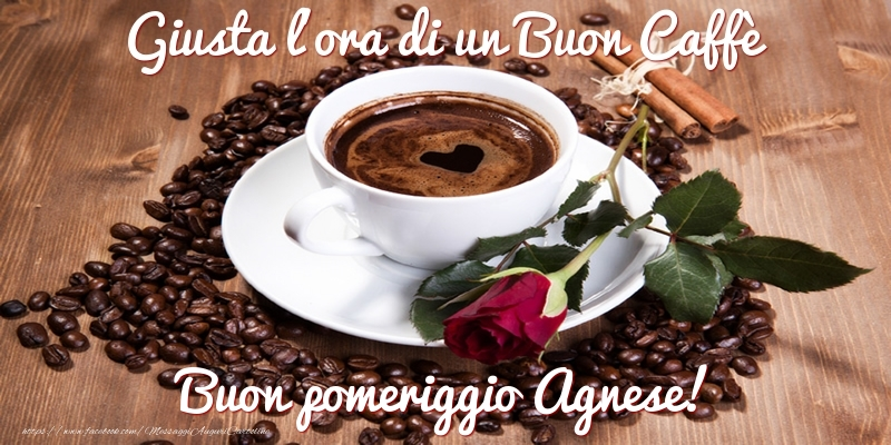 Cartoline di buon pomeriggio - Giusta l'ora di un Buon Caffè Buon pomeriggio Agnese!