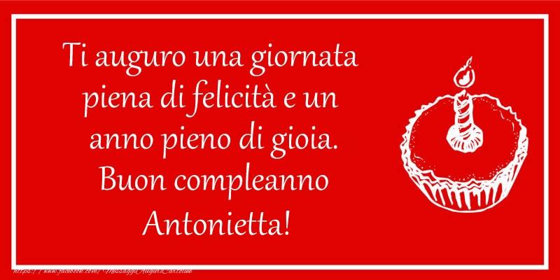 Cartoline di compleanno - Ti auguro una giornata  piena di felicità e un  anno pieno di gioia. Buon compleanno Antonietta!