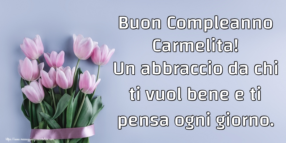 Cartoline di compleanno - Buon Compleanno Carmelita! Un abbraccio da chi ti vuol bene e ti pensa ogni giorno.
