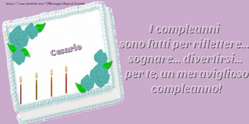 Cartoline di compleanno - Cesario. I compleanni sono fatti per riflettere... sognare... divertirsi... per te, un meraviglioso compleanno!