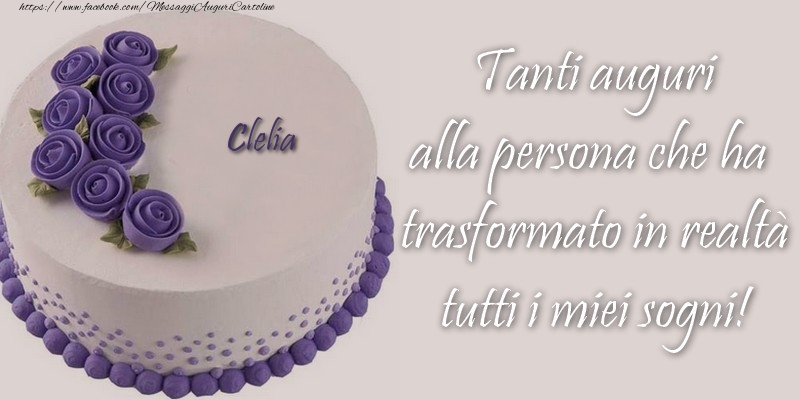 Cartoline di compleanno - Clelia Tanti auguri alla persona che ha trasformato in realtà tutti i miei sogni!
