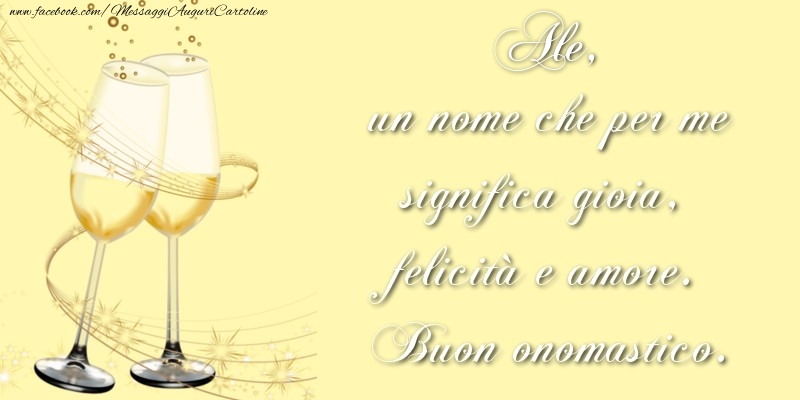 Cartoline di onomastico - Ale, un nome che per me significa gioia, felicità e amore. Buon onomastico.