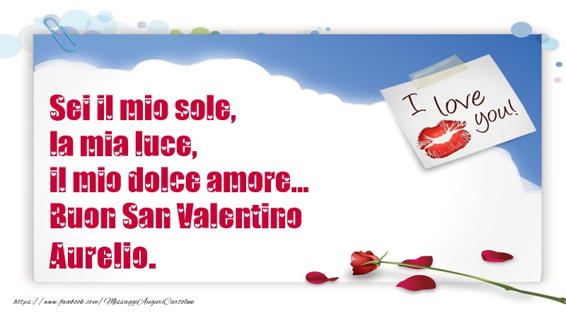 Cartoline di San Valentino - Sei il mio sole, la mia luce, il mio dolce amore... Buon San Valentino Aurelio.