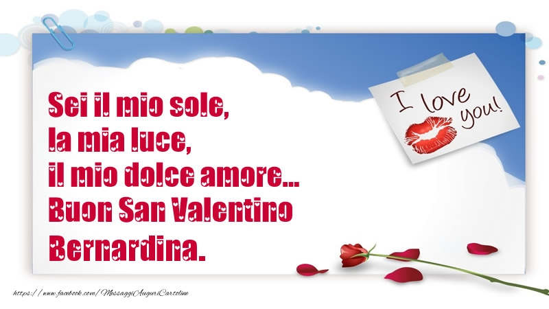 Cartoline di San Valentino - Sei il mio sole, la mia luce, il mio dolce amore... Buon San Valentino Bernardina.
