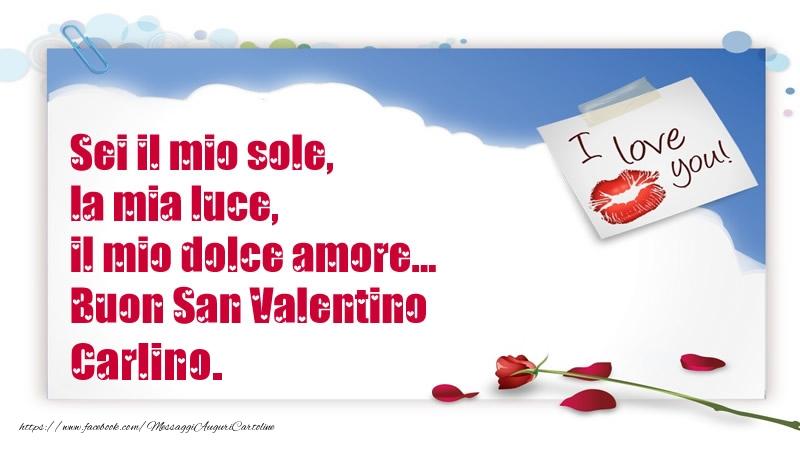 Cartoline di San Valentino - Sei il mio sole, la mia luce, il mio dolce amore... Buon San Valentino Carlino.