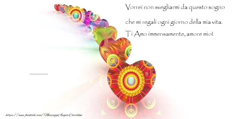 Cartoline personalizzate d'amore - Vorrei non svegliarmi da questo sogno che mi regali ogni giorno della mia vita. Ti Amo immensamente, amore mio! ...