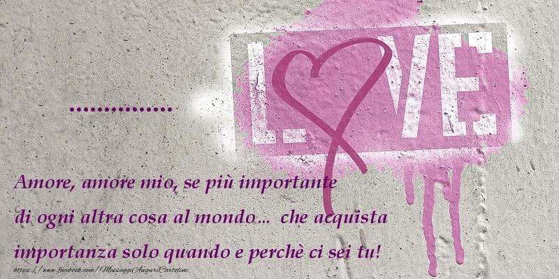 Cartoline personalizzate d'amore - Amore, amore mio, se più importante di ogni altra cosa al mondo… che acquista importanza solo quando e perchè ci sei tu! ...