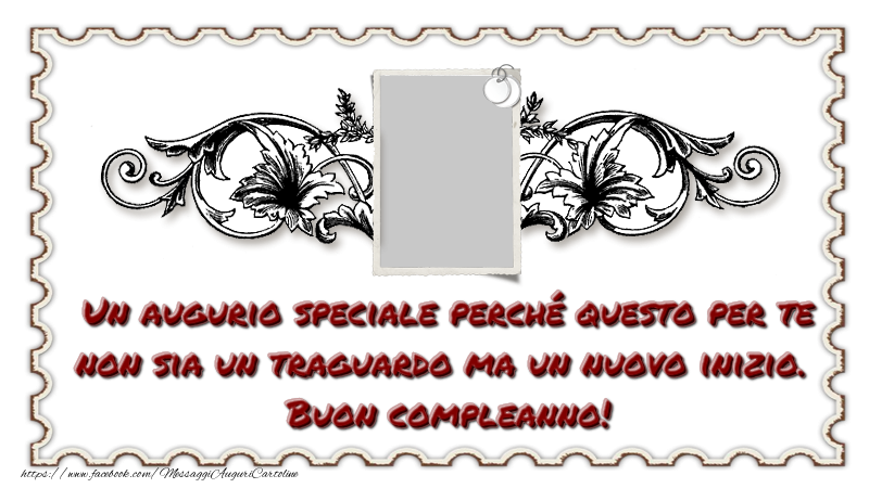Cartoline personalizzate di compleanno - Un augurio speciale perché questo per te non sia un traguardo ma un nuovo inizio. Buon compleanno!