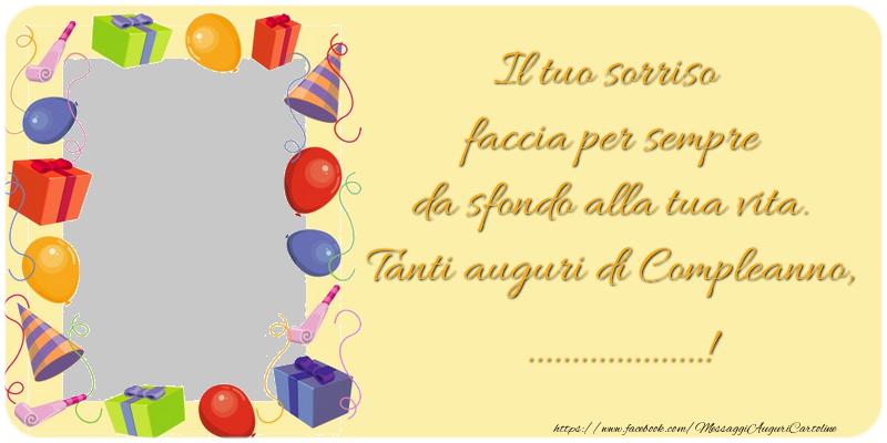Cartoline personalizzate di compleanno - Il tuo sorriso faccia per sempre da sfondo alla tua vita. Tanti auguri di Compleanno, ...