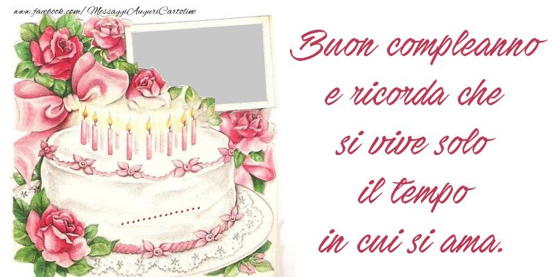 Cartoline personalizzate di compleanno - Buon compleanno e ricorda che si vive solo il tempo in cui si ama. ...!