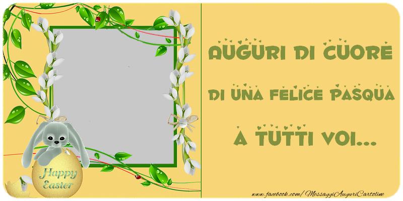 Cartoline personalizzate di Pasqua - Auguri di cuore di una felice Pasqua a tutti voi...