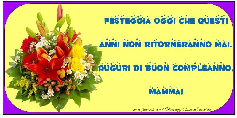 Cartoline di compleanno per Mamma - Festeggia oggi che questi anni non ritorneranno mai. Auguri di Buon Compleanno, mamma